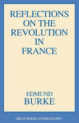 Reflections on the Revolution in France (Great Books in Philosophy Series)