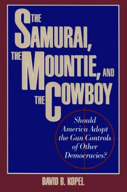 The Samurai, the Mountie, and the Cowboy: Should America Adopt the Gun Controls of Other Democracies