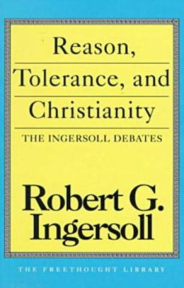 Reason, Tolerance and Christianity: The Ingersoll Debates