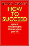 How to Succeed: Dynamic Mind Principles That Transform Your Life