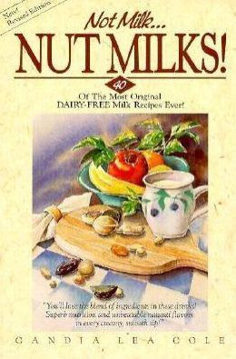 Not Milk...Nut Milks!: 40 of the Most Original Dairy-Free Milk Recipes Ever!