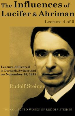 The Influences of Lucifer and Ahriman: Lecture 4 of 5: Lecture delivered in Dornach, Switzerland on November 15, 1919; from The Collected Works of Rudolf Steiner