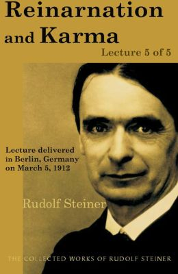 Reincarnation and Karma: Lecture 5 of 5: Lecture delivered in Berlin, Germany on March 5, 1912; from The Collected Works of Rudolf Steiner