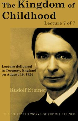 The Kingdom of Childhood: Lecture 7 of 7: Lecture delivered in Torquay, England on August 19, 1924; from The Collected Works of Rudolf Steiner