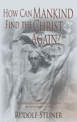 How Can Mankind Find the Christ Again?: The Threefold Shadow-Existence of Our Time and the New Light of Christ
