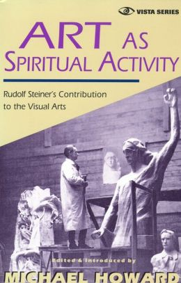 Art as Spiritual Activity: Rudolf Steiner's Contribution to the Visual Arts