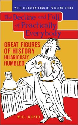 The Decline and Fall of Practically Everybody: Great Figures of History Hilariously Humbled Will Cuppy and William Steig