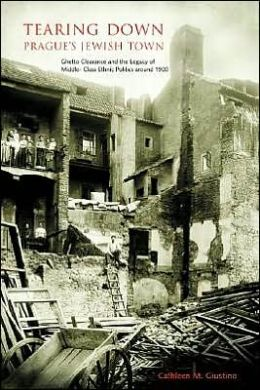 Tearing Down Prague's Jewish Town: Ghetto-Clearance and the Legacy of Middle-Class Ethnic Politics around 1900