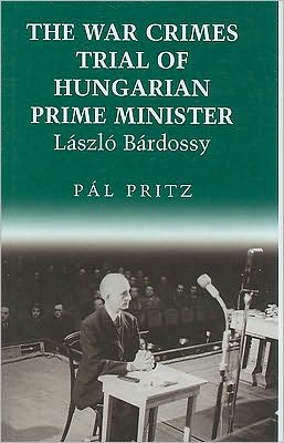 The War Crimes Trial of Hungarian Prime Minister Laszlo Bardossy