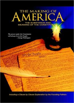 Making of America: The Substance and Meaning of the Constitution