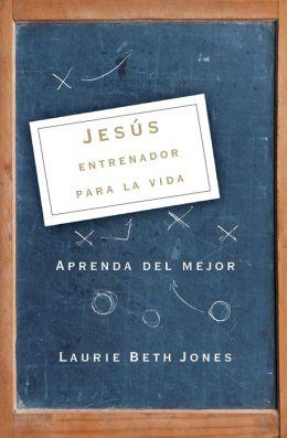 Jesús, entrenador para la vida: Aprenda de lo mejor