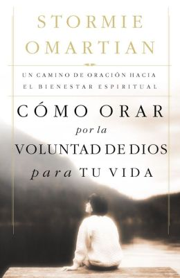 Como orar por la voluntad de Dios para tu vida: Un camino de oracion hacia el bienestar espiritual (Praying God's Will for Your Life: A Prayerful Walk to Spiritual Well-Being)