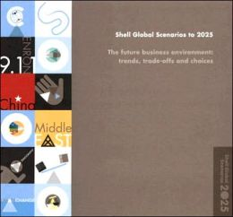Shell Global Scenarios to 2025: The Future Business Environment: Trends, Trade-Offs and Choices