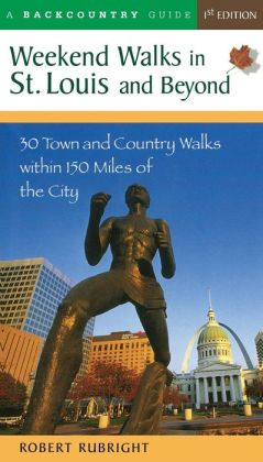 Weekend Walks in St. Louis and beyond: 35 Town and Country Walks within 150 Miles of the City