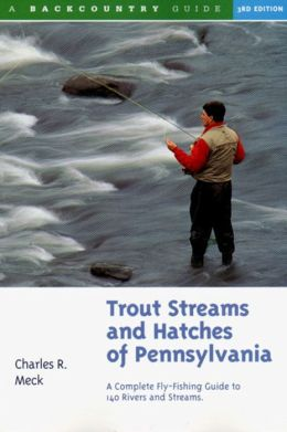 Trout Streams and Hatches of Pennsylvania: A Complete Fly-Fishing Guide to 140 Streams