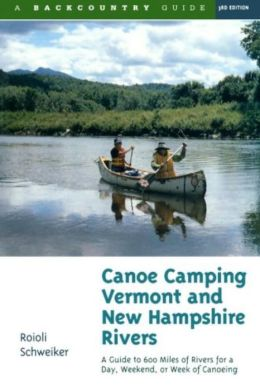 Canoe Camping Vermont and New Hampshire Rivers: A Guide to 600 Miles of Rivers for a Day, Weekend, or Week of Canoeing