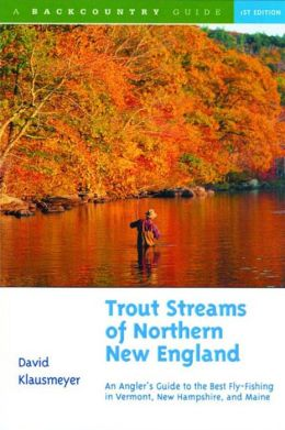 Trout Streams of Northern New England: A Guide to the Best Fly-Fishing in Vermont, New Hampshire and Maine