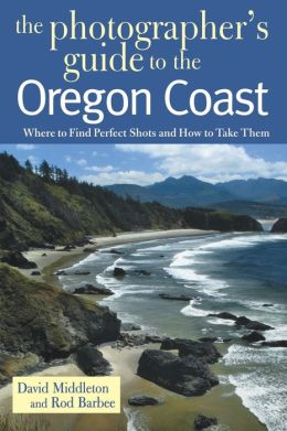 The Photogapher's Guide to the Oregon Coast: Where to Find Perfect Shots and How to Take Them