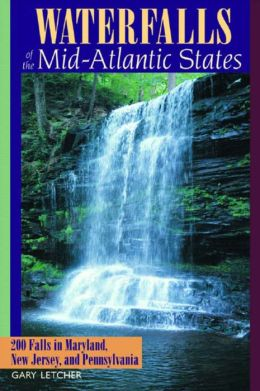 Waterfalls of the Mid-Atlantic States: 200 Falls in Maryland, New Jersey, and Pennsylvania