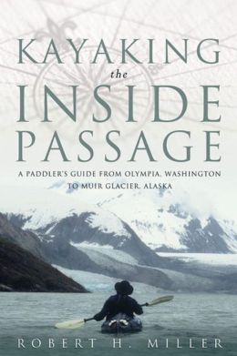 Kayaking the inside Passage: A Paddling Guide from Olympia, Washington to Muir Glacier, Alaska