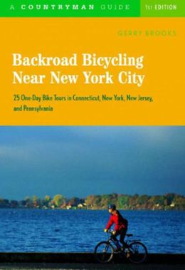 Backroad Bicycling Near New York City: 25 One-Day Bike Tours in Connecticut, New York, New Jersey, and Pennsylvania