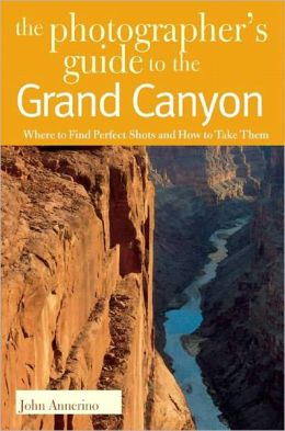 Photographer's Guide to the Grand Canyon: Where to Find Perfect Shots and How to Take Them