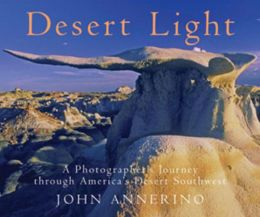 Desert Light: A Photographer's Journey through America's Desert Southwest