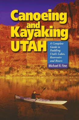Canoeing and Kayaking Utah: A Complete Guide to Paddling Utah's Lakes, Reservoirs & Rivers