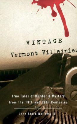 Vintage Vermont Villainies: True Tales of Murder & Mystery from the 19th and 20th Centuries