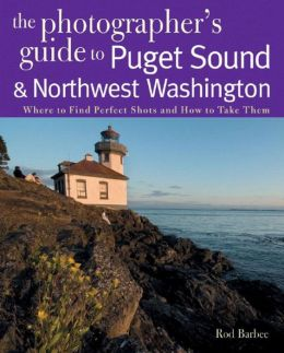 Photographer's Guide to the Puget Sound & Northwest Washington: Where to Find the Perfect Shots and How to Take Them