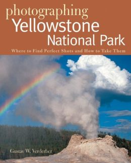 Photographing Yellowstone National Park: Where to Find the Perfect Shots and How to Take Them