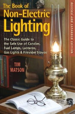 The Book of Non-Electric Lighting: The Classic Guide to the Safe Use of Candles, Fuel Lamps, Lanterns, Gaslights, and Fire-View Stoves