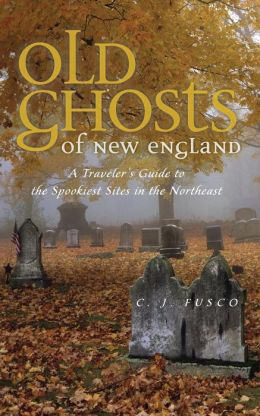Old Ghosts of New England: A Traveler's Guide to the Spookiest Sites in the Northeast
