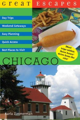Great Escapes: Chicago: Day Trips, Weekend Getaways, Easy Planning, Quick Access, Best Places to Visit (Great Escapes) Karla Zimmerman
