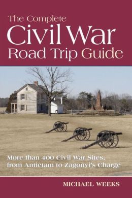 The Complete Civil War Road Trip Guide: 10 Weekend Tours and More Than 400 Sites, from Antietam to Zagonyi