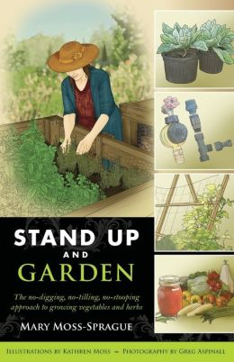 Stand Up and Garden: The no-digging, no-tilling, no-stooping approach to growing vegetables and herbs