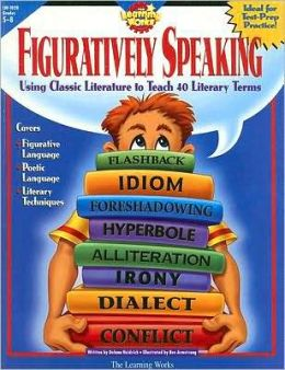 Figuratively Speaking: Using Classic Literature to teach 40 Literary Terms, Grades 5-8