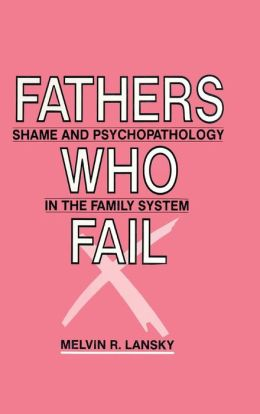 Fathers Who Fail: Shame and Psychopathology in the Family System