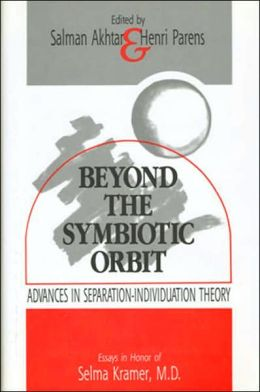 Beyond the Symbiotic Orbit: Advances in Separation-Individuation Theory Essays in Honor of Selma Kramer, M. D.