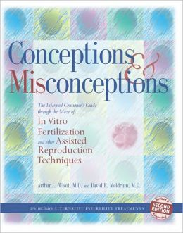 Conceptions and Misconceptions: The Informed Consumer's Guide Through the Maze of In Vitro Fertilization and Other Assisted Reproduction Techniques
