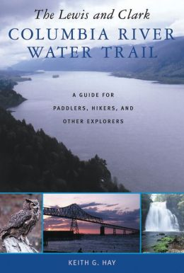 The Lewis and Clark Columbia River Water Trail: A Guide for Paddlers, Hikers, and Other Explorers