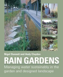 Rain Gardens: Managing Rainwater Sustainably in the Garden and Designed Landscape