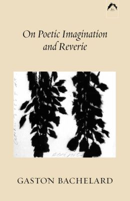 On Poetic Imagination and Reverie: Selections from Gaston Bachelard