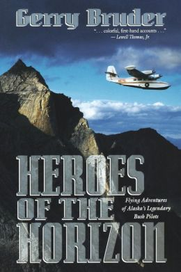 Heroes of the Horizon: Flying Adventures of Alaska's Legendary Bush Pilots