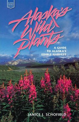 Alaska's Wild Plants: A Guide to Alaska's Edible Harvest