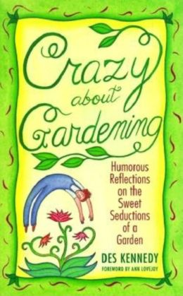 Crazy about Gardening: Humorous Reflections on the Sweet Seduction of a Garden