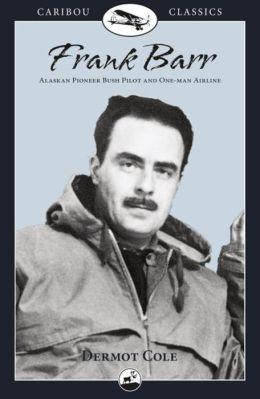 Frank Barr: Bush Pilot in Alaska and the Yukon