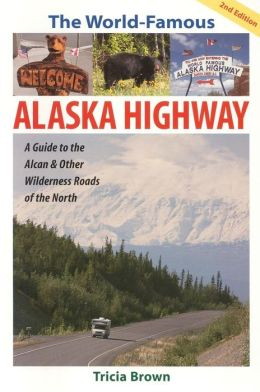 The World-Famous Alaska Highway: A Guide to the Alcan and Other Wilderness Roads of the North