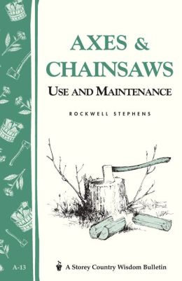 Axes and Chainsaws: Use and Maintenance/ a Storey Country Wisdom Bulletin A-13
