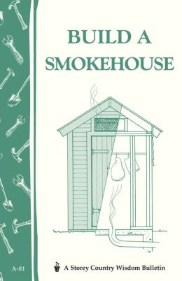 Build a Smokehouse (Storey Country Wisdom Bulletin Series A-81)